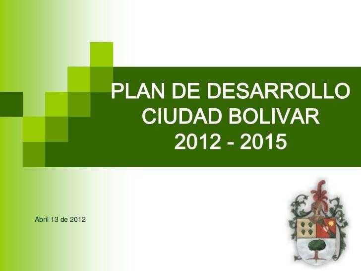 PLAN DE DESARROLLO                     CIUDAD BOLIVAR                        2012 - 2015Abril 13 de 2012