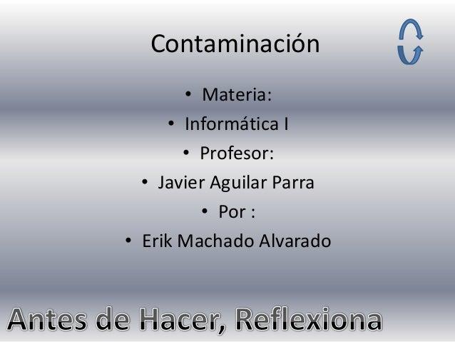 Contaminación • Materia: • Informática I • Profesor: • Javier Aguilar Parra • Por : • Erik Machado Alvarado