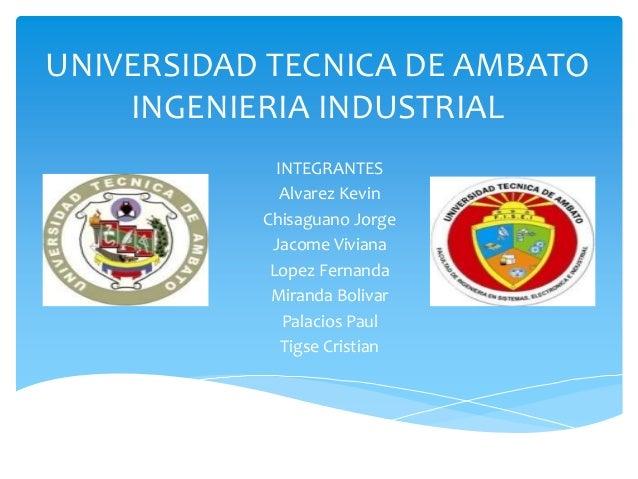 UNIVERSIDAD TECNICA DE AMBATO INGENIERIA INDUSTRIAL INTEGRANTES Alvarez Kevin Chisaguano Jorge Jacome Viviana Lopez Fernan...