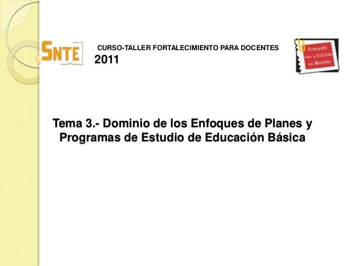 CURSO-TALLER FORTALECIMIENTO PARA DOCENTES<br />2011<br />Tema 3.- Dominio de los Enfoques de Planes y Programas de Estudi...