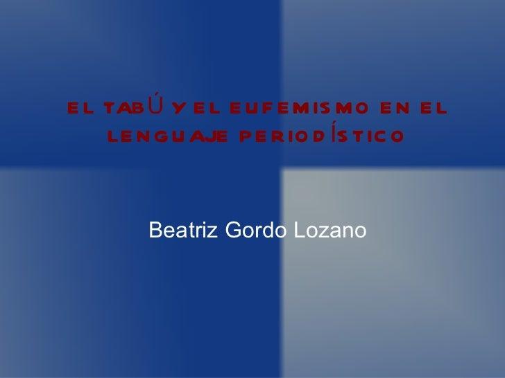 E L TAB Ú Y E L E U F E M IS M O E N E L    LE N G U AJE P E R IO D ÍS TIC O        Beatriz Gordo Lozano