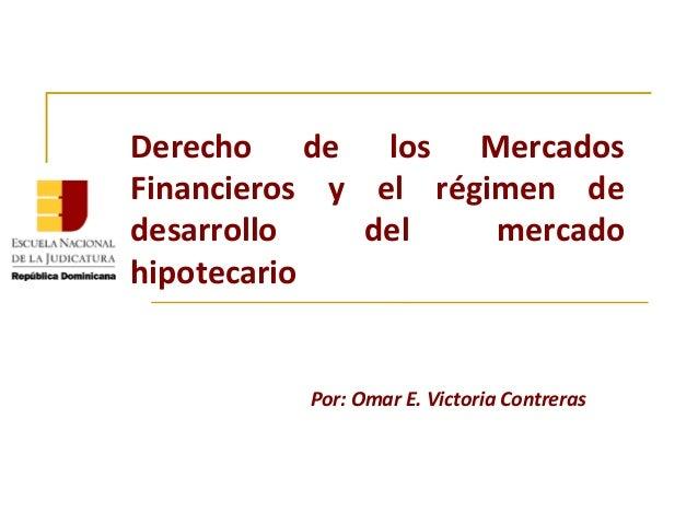 Derecho de los MercadosFinancieros y el régimen dedesarrollo    del    mercadohipotecario          Por: Omar E. Victoria C...