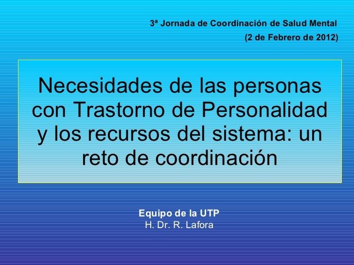 Necesidades de las personas con Trastorno de Personalidad y los recursos del sistema: un reto de coordinación 3ª Jornada d...