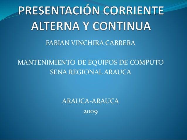 PRESENTACIÓN CORRIENTE ALTERNA Y CONTINUA<br />FABIAN VINCHIRA CABRERA<br />MANTENIMIENTO DE EQUIPOS DE COMPUTO<br />SENA ...