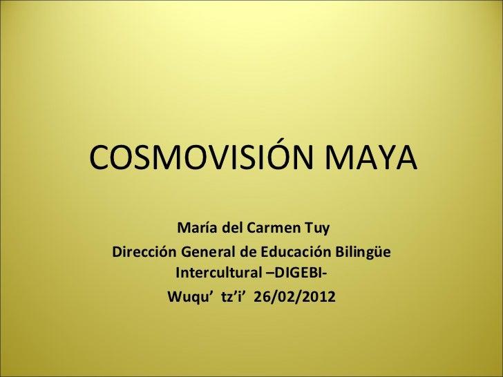 COSMOVISIÓN MAYA          María del Carmen Tuy Dirección General de Educación Bilingüe          Intercultural –DIGEBI-    ...