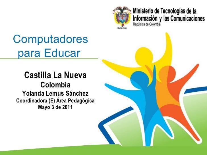 Castilla La Nueva  Colombia  Yolanda Lemus Sánchez Coordinadora (E) Área Pedagógica Mayo 3 de 2011 Computadores para Educa...