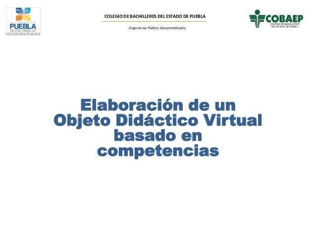 COLEGIO DE BACHILLERES DEL ESTADO DE PUEBLA Organismo Público Descentralizado Elaboración de un Objeto Didáctico Virtual b...