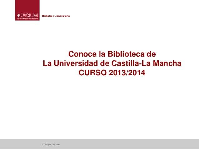 Biblioteca Universitaria  Conoce la Biblioteca de La Universidad de Castilla-La Mancha CURSO 2013/2014  © CIDI | UCLM, 200...