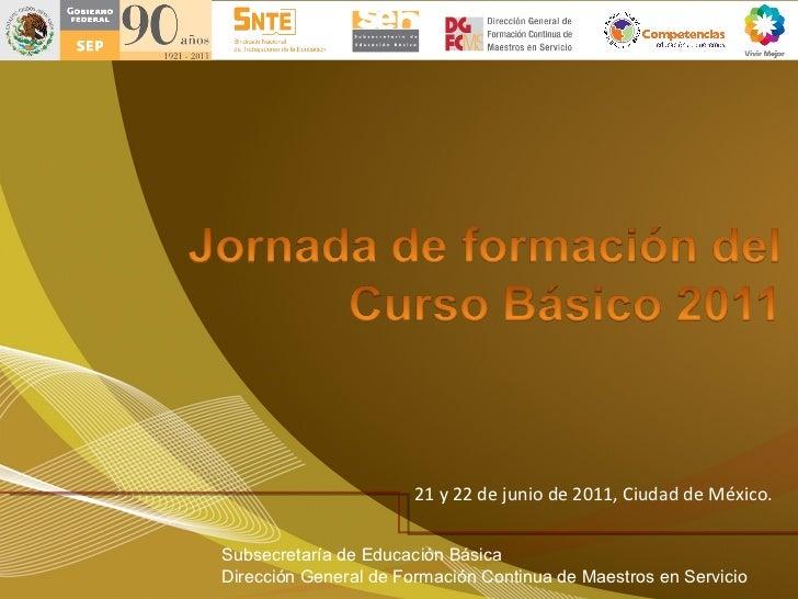 21 y 22 de junio de 2011, Ciudad de México.  Subsecretar ía de Educación Básica Dirección General de Formación Continua de...