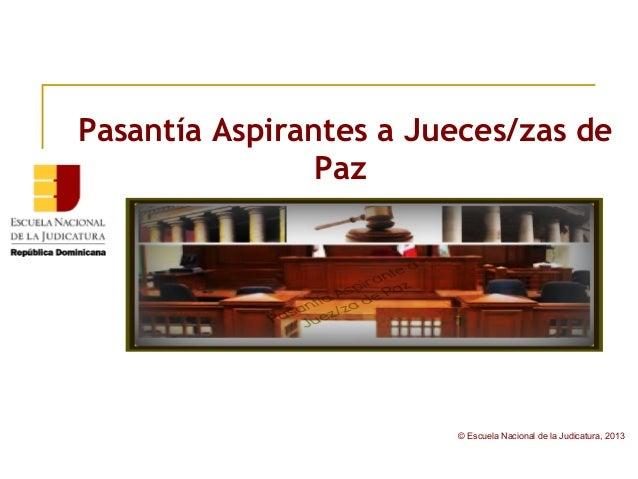 © Escuela Nacional de la Judicatura, 2013Pasantía Aspirantes a Jueces/zas dePaz