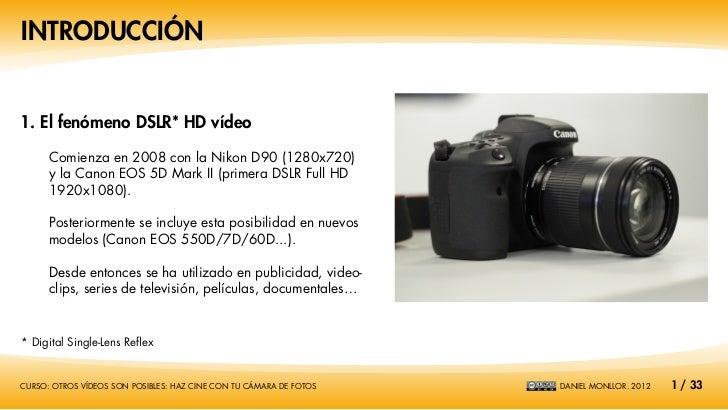 INTRODUCCIÓN1. El fenómeno DSLR* HD vídeo      Comienza en 2008 con la Nikon D90 (1280x720)      y la Canon EOS 5D Mark II...