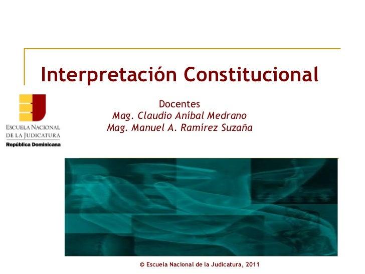 Interpretación Constitucional Docentes Mag. Claudio Aníbal Medrano Mag. Manuel A. Ramírez Suzaña ©  Escuela Nacional de la...