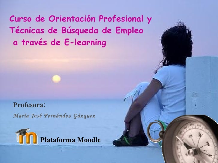 Curso de Orientación Profesional y Técnicas de Búsqueda de Empleo  a través de E-learning Profesora:  María José Fernández...