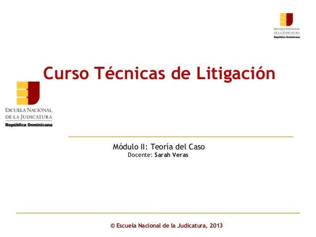 Click to edit Master subtitle styleMódulo II: Teoría del CasoDocente: Sarah Veras© Escuela Nacional de la Judicatura, 2013...