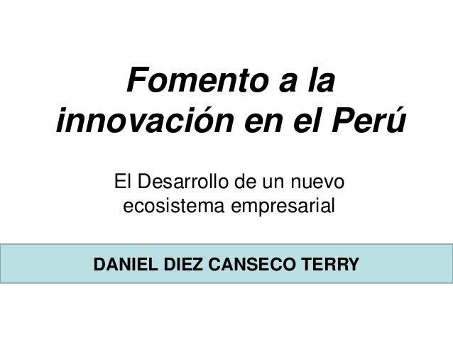 Fomento a la innovación en el Perú El Desarrollo de un nuevo ecosistema empresarial DANIEL DIEZ CANSECO TERRY