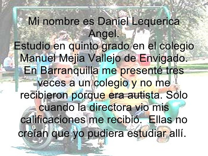Mi nombre es Daniel Lequerica Angel. Estudio en quinto grado en el colegio Manuel Mejia Vallejo de Envigado. En Barranquil...