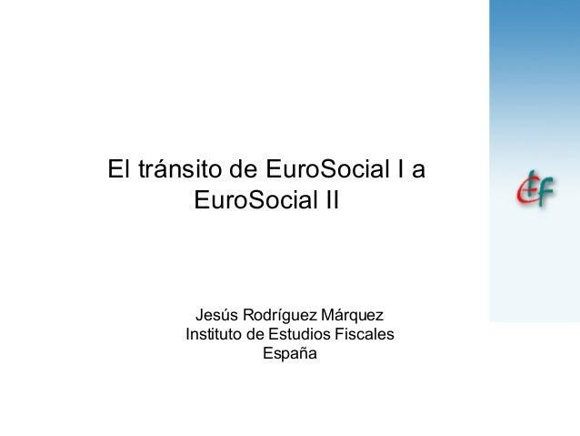 El tránsito de EuroSocial I a EuroSocial II Jesús Rodríguez Márquez Instituto de Estudios Fiscales España