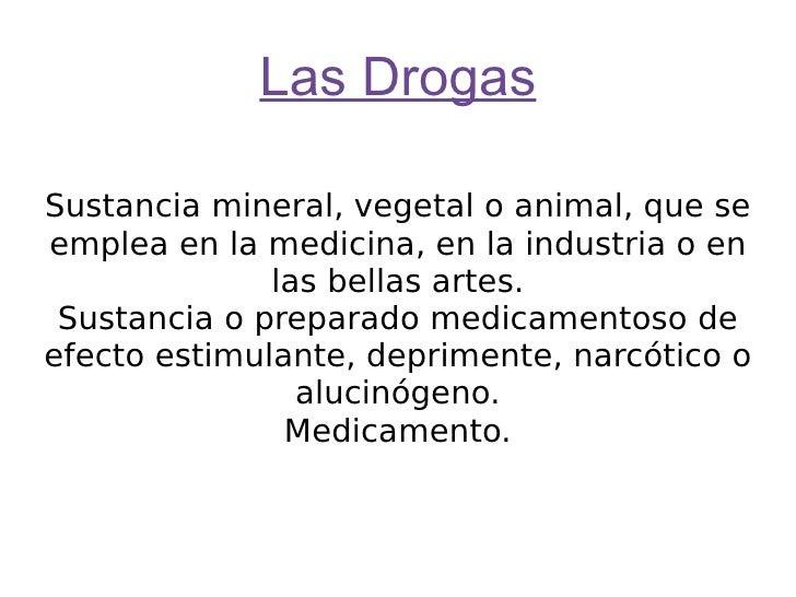 Las Drogas Sustancia mineral, vegetal o animal, que se emplea en la medicina, en la industria o en las bellas artes. Susta...