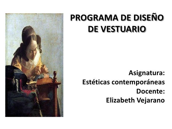PROGRAMA DE DISEÑO DE VESTUARIO<br />Asignatura: <br />Estéticas contemporáneas<br />Docente: <br />Elizabeth Vejarano<br />