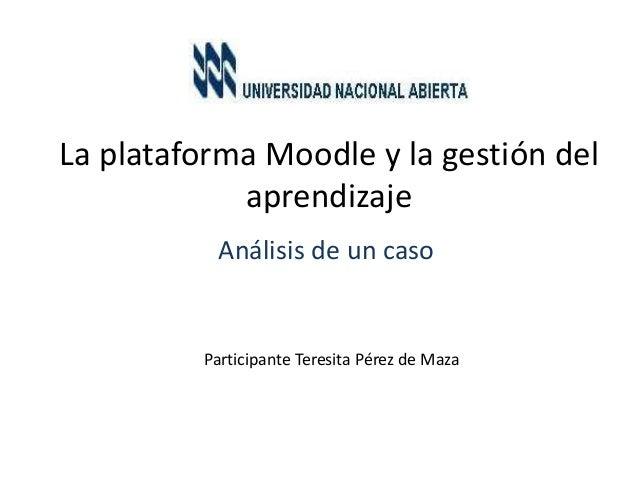 La plataforma Moodle y la gestión del aprendizaje Análisis de un caso Participante Teresita Pérez de Maza