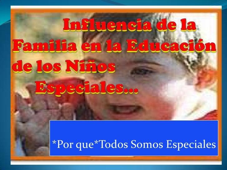 Influencia de la Familia en la Educación   de los Niños Especiales…<br />*Por que*Todos Somos Especiales.<br />