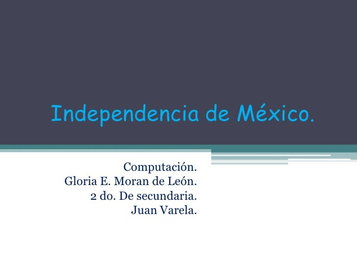 Independencia de México.<br />Computación.<br />Gloria E. Moran de León.<br />2 do. De secundaria.<br />Juan Varela.<br />