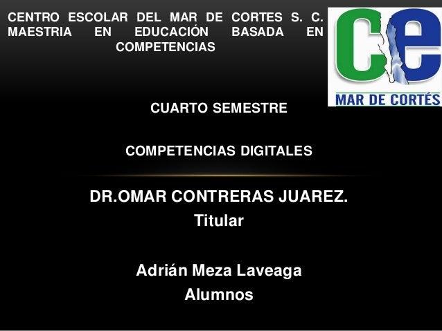 CUARTO SEMESTRE COMPETENCIAS DIGITALES DR.OMAR CONTRERAS JUAREZ. Titular Adrián Meza Laveaga Alumnos CENTRO ESCOLAR DEL MA...