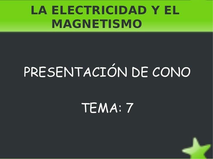 LA ELECTRICIDAD Y EL  MAGNETISMO PRESENTACIÓN DE CONO TEMA: 7
