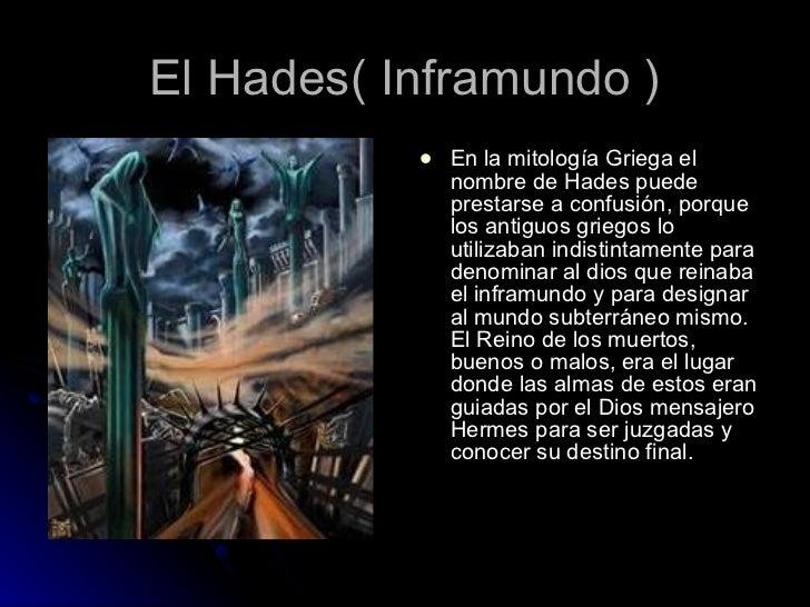 El Hades( Inframundo ) <ul><li>En la mitología Griega el nombre de Hades puede prestarse a confusión, porque los antiguos ...