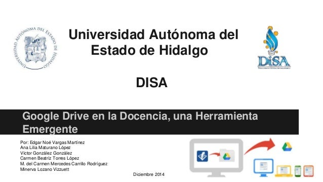 Universidad Autónoma del Estado de Hidalgo DISA Google Drive en la Docencia, una Herramienta Emergente Por: Edgar Noé Varg...