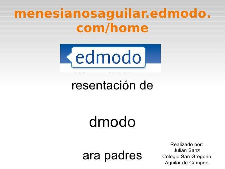 menesianosaguilar.edmodo.com/home Presentación de Edmodo para padres Realizado por: Julián Sanz Colegio San Gregorio Aguil...