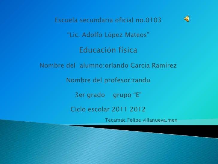 """Escuela secundaria oficial no.0103        """"Lic. Adolfo López Mateos""""           Educación físicaNombre del alumno:orlando G..."""