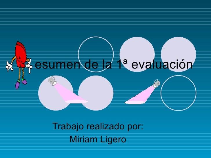 esumen de la 1ª evaluación Trabajo realizado por: Miriam Ligero
