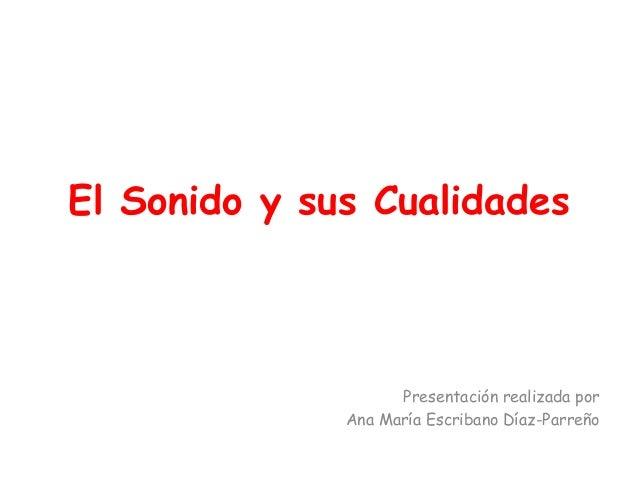 El Sonido y sus Cualidades Presentación realizada por Ana María Escribano Díaz-Parreño