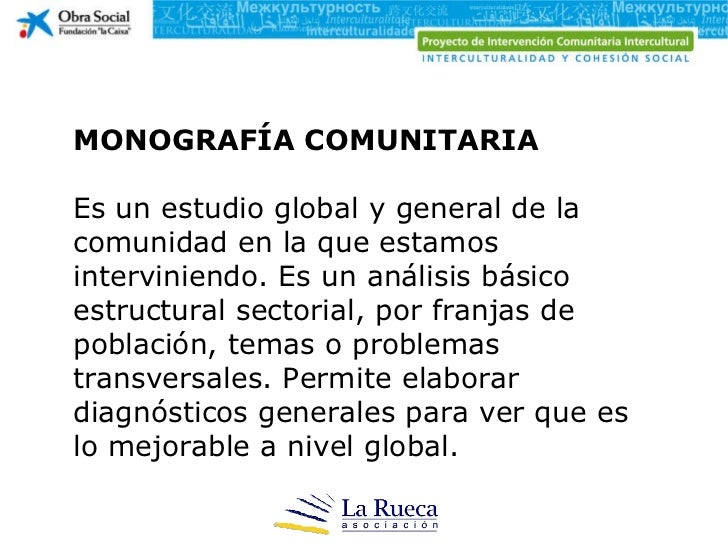 MONOGRAFÍA COMUNITARIA Es un estudio global y general de la comunidad en la que estamos interviniendo. Es un análisis bási...