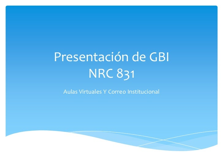 Presentación de GBI     NRC 831 Aulas Virtuales Y Correo Institucional