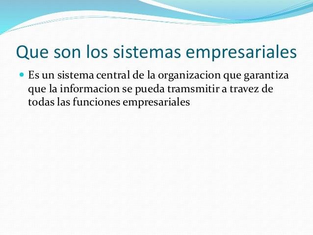 Que son los sistemas empresariales  Es un sistema central de la organizacion que garantiza que la informacion se pueda tr...