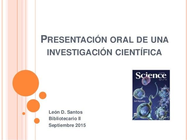 PRESENTACIÓN ORAL DE UNA INVESTIGACIÓN CIENTÍFICA León D. Santos Bibliotecario II Septiembre 2015