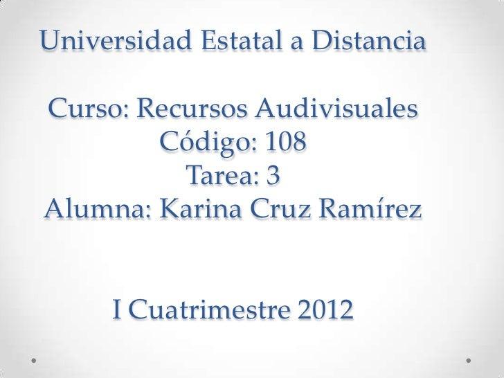 Universidad Estatal a DistanciaCurso: Recursos Audivisuales        Código: 108          Tarea: 3Alumna: Karina Cruz Ramíre...
