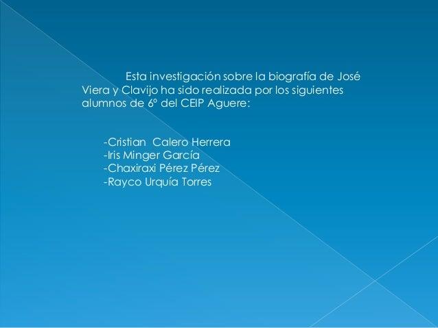 Esta investigación sobre la biografía de JoséViera y Clavijo ha sido realizada por los siguientesalumnos de 6º del CEIP Ag...