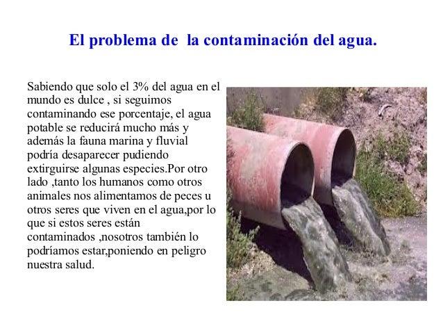 El problema de la contaminación del agua.Sabiendo que solo el 3% del agua en elmundo es dulce , si seguimoscontaminando es...