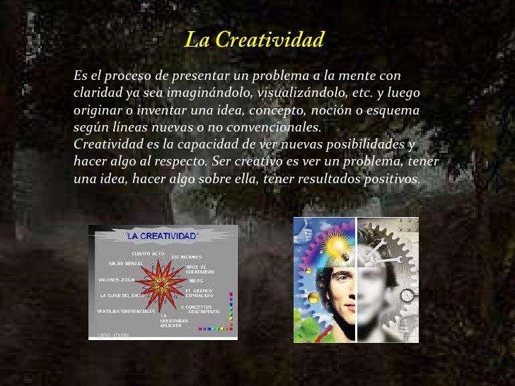 La Creatividad<br />Es el proceso de presentar un problema a la mente con claridad ya sea imaginándolo, visualizándolo, et...