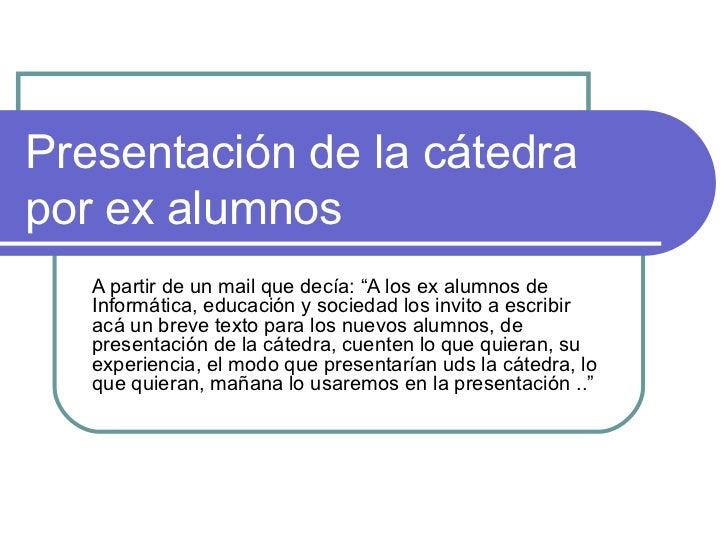"""Presentación de la cátedrapor ex alumnos   A partir de un mail que decía: """"A los ex alumnos de   Informática, educación y ..."""