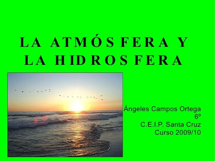 LA ATMÓSFERA Y LA HIDROSFERA Ángeles Campos Ortega 6º C.E.I.P. Santa Cruz Curso 2009/10