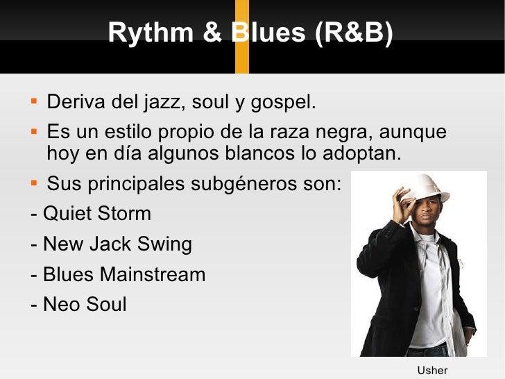 Rythm & Blues (R&B) <ul><li>Deriva del jazz, soul y gospel. </li></ul><ul><li>Es un estilo propio de la raza negra, aunque...
