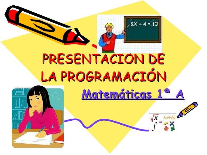 PRESENTACIÓN DE LA PROGRAMACIÓN Matemáticas 1ª A