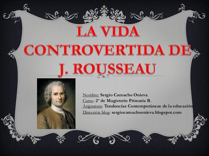 Presentación de la vida controvertida de j. rousseau. sergio camacho onieva. 2º de magisterio primaria b.