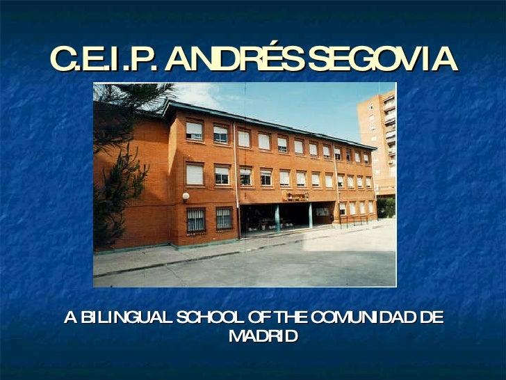 C.E.I.P. ANDRÉS SEGOVIA <ul><li>A BILINGUAL SCHOOL OF THE COMUNIDAD DE MADRID </li></ul>