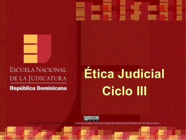 Ética Judicial Ciclo III Ética Judicial Ciclo III está distribuido bajo unaLicencia Creative Commons Atribución-NoComercia...