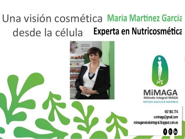 Una visión cosmética  desde la célula  657 801 774  v.mimaga@gmail.com  mimagametodointegral.blogspot.com.es
